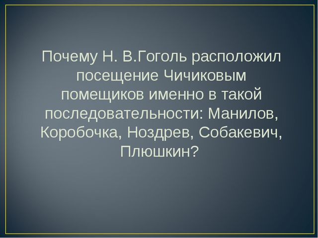 Почему Н. В.Гоголь расположил посещение Чичиковым помещиков именно в такой по...
