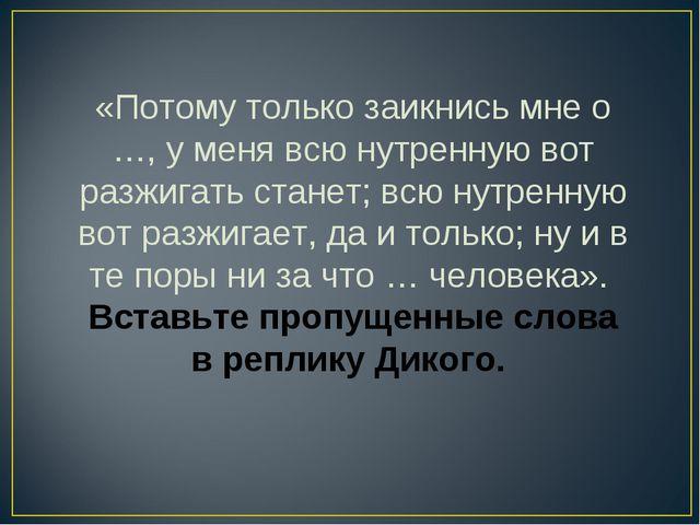 «Потому только заикнись мне о …, у меня всю нутренную вот разжигать станет; в...