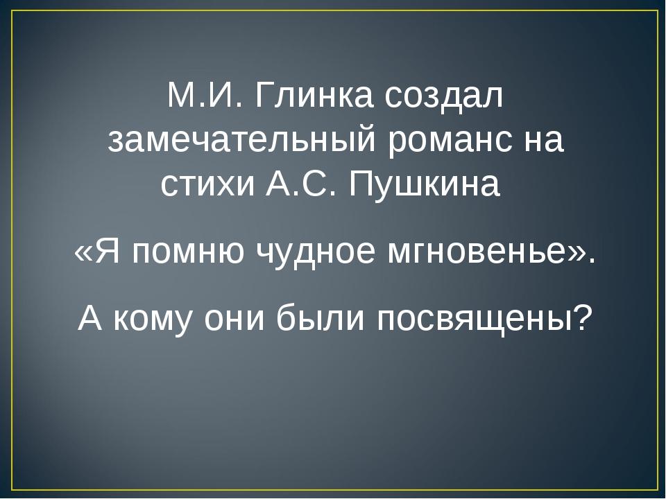 М.И. Глинка создал замечательный романс на стихи А.С. Пушкина «Я помню чудное...