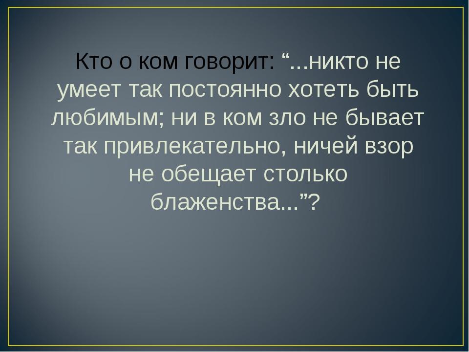 """Кто о ком говорит: """"...никто не умеет так постоянно хотеть быть любимым; ни в..."""