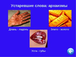 Устаревшие слова: архаизмы Длань - ладонь Злато - золото Уста - губы