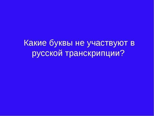 Какие буквы не участвуют в русской транскрипции?