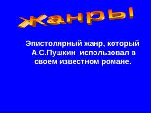 Эпистолярный жанр, который А.С.Пушкин использовал в своем известном романе.