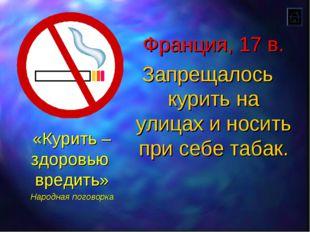 Франция, 17 в. Запрещалось курить на улицах и носить при себе табак. «Курить