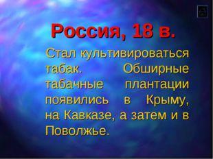 Россия, 18 в. Стал культивироваться табак. Обширные табачные плантации появил