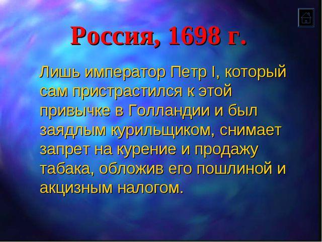 Россия, 1698 г. Лишь император Петр I, который сам пристрастился к этой привы...
