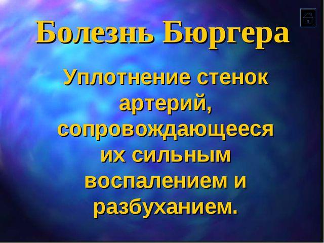 Болезнь Бюргера Уплотнение стенок артерий, сопровождающееся их сильным воспал...