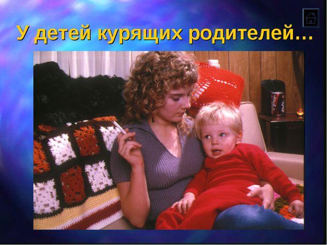 У детей курящих родителей…
