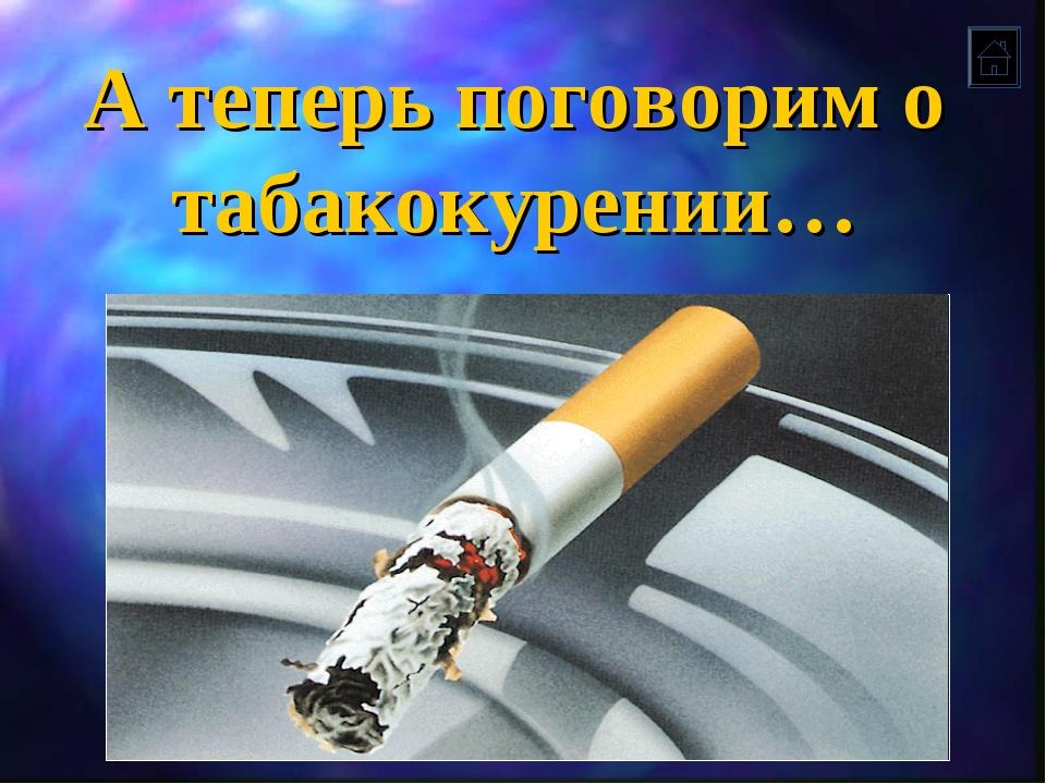 А теперь поговорим о табакокурении…