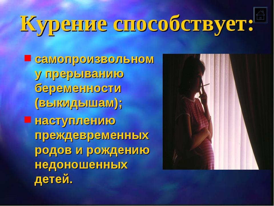 Курение способствует: самопроизвольному прерыванию беременности (выкидышам);...