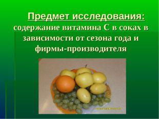 Предмет исследования: содержание витамина С в соках в зависимости от сезона