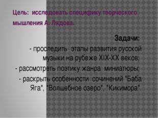 Цель: исследовать специфику творческого мышления А. Лядова. Задачи: - прослед