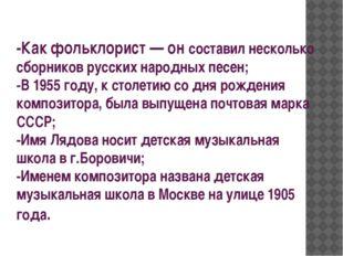 -Как фольклорист— он составил несколько сборников русских народных песен; -В