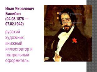 Иван Яковлевич Билибин (04.08.1876—07.02.1942) русский художник, книжный илл