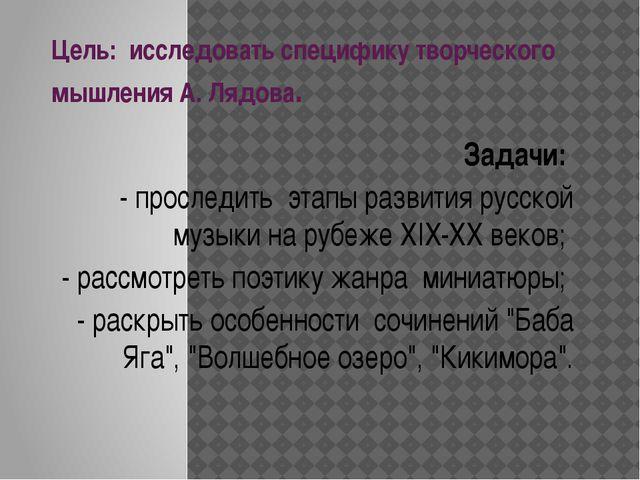 Цель: исследовать специфику творческого мышления А. Лядова. Задачи: - прослед...