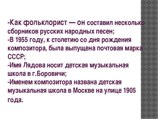 -Как фольклорист— он составил несколько сборников русских народных песен; -В...