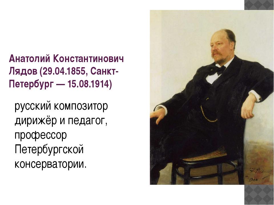 Анатолий Константинович Лядов (29.04.1855, Санкт-Петербург— 15.08.1914) русс...