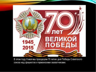 В этом году 9 мая мы празднуем 70 летие дня Победы Советского союза над фашис