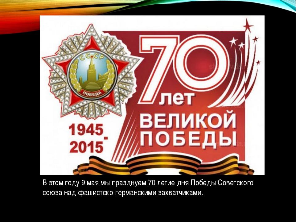 В этом году 9 мая мы празднуем 70 летие дня Победы Советского союза над фашис...