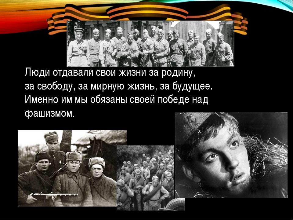 Люди отдавали свои жизни зародину, засвободу, замирную жизнь, забудущее....