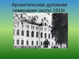 Архангельская духовная семинария около 1910г.