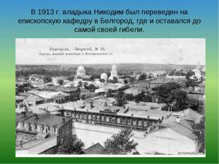 В 1913 г. владыка Никодим был переведен на епископскую кафедру в Белгород, гд
