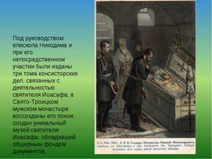 Под руководством епископа Никодима и при его непосредственном участии были из
