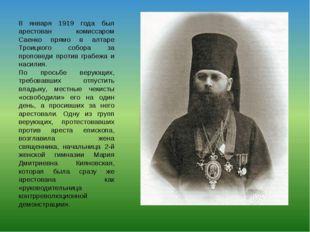 8 января 1919 года был арестован комиссаром Саенко прямо в алтаре Троицкого с