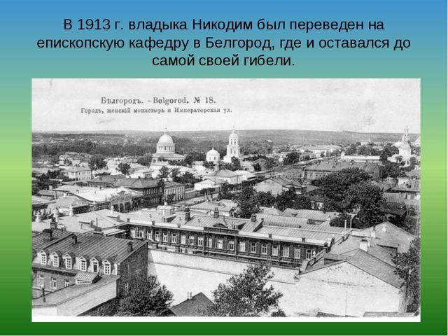 В 1913 г. владыка Никодим был переведен на епископскую кафедру в Белгород, гд...