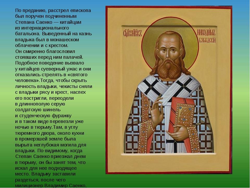Попреданию, расстрел епископа был поручен подчиненным Степана Саенко— китай...