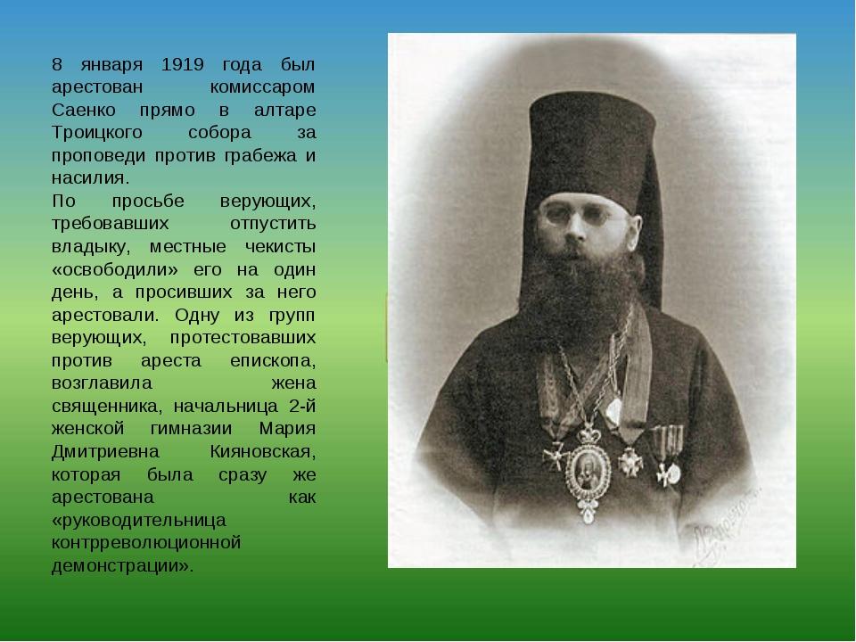 8 января 1919 года был арестован комиссаром Саенко прямо в алтаре Троицкого с...