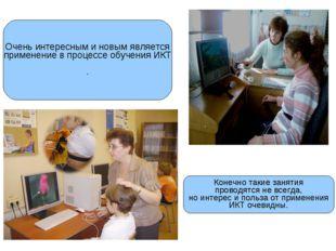 Очень интересным и новым является применение в процессе обучения ИКТ . Конечн