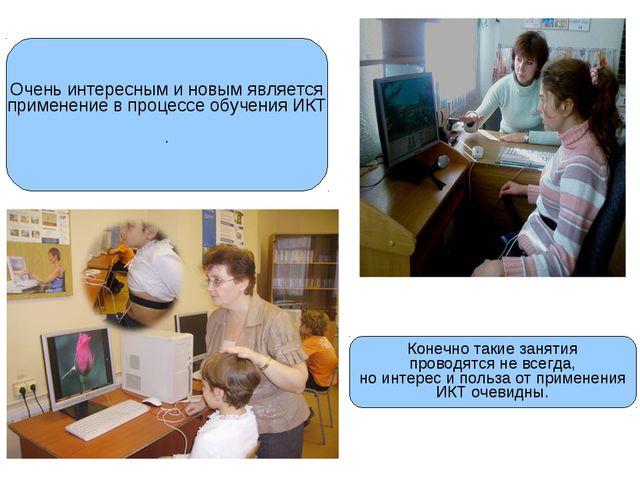 Очень интересным и новым является применение в процессе обучения ИКТ . Конечн...