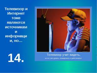 14. Телевизор и Интернет тоже являются источниками информации, но…
