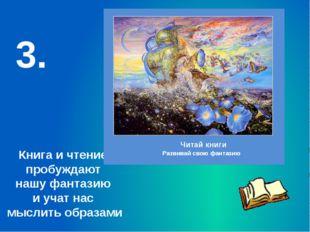 Книга и чтение пробуждают нашу фантазию и учат нас мыслить образами 3. Читай