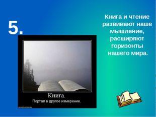 5. Книга и чтение развивают наше мышление, расширяют горизонты нашего мира.