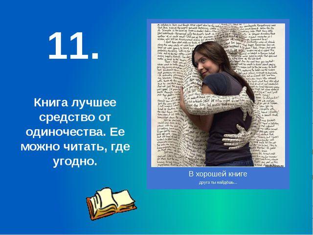 11. Книга лучшее средство от одиночества. Ее можно читать, где угодно.