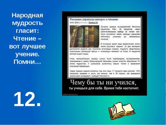 12. Народная мудрость гласит: Чтение – вот лучшее учение. Помни…