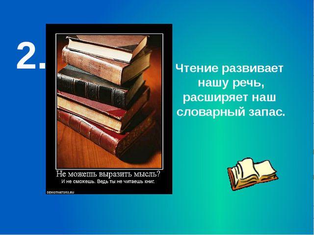 Чтение развивает нашу речь, расширяет наш словарный запас. 2.