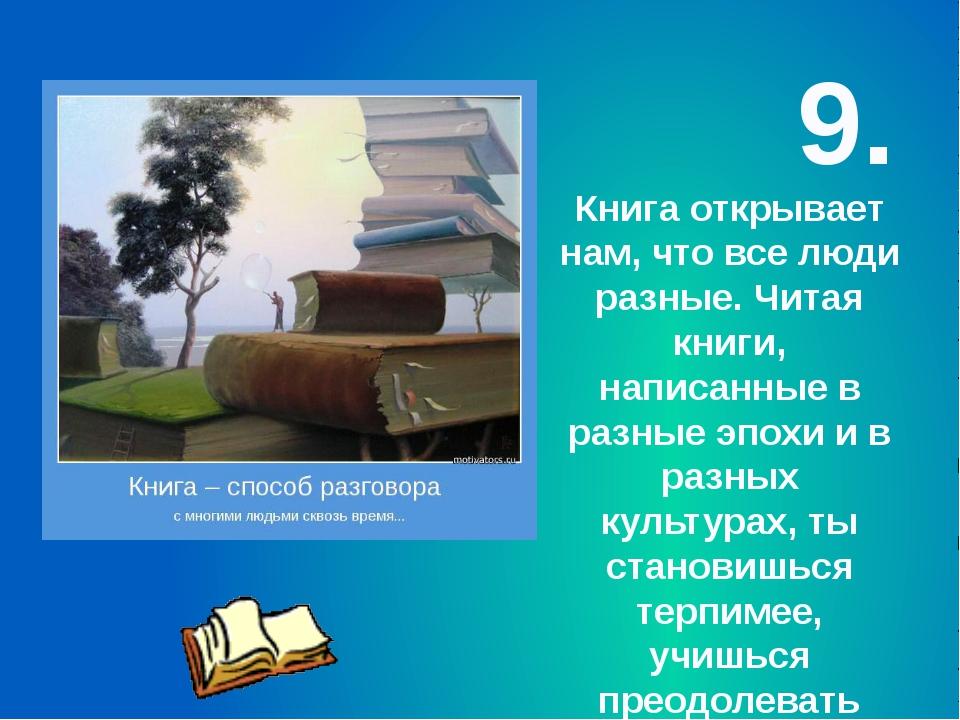 9. Книга открывает нам, что все люди разные. Читая книги, написанные в разные...