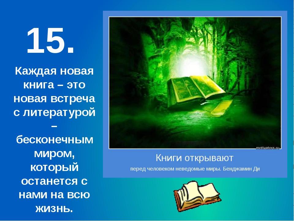 15. Каждая новая книга – это новая встреча с литературой – бесконечным миром,...