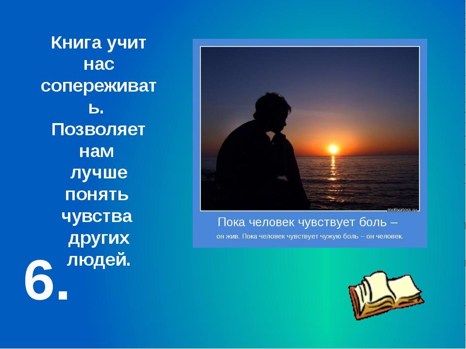 6. Книга учит нас сопереживать. Позволяет нам лучше понять чувства других люд...