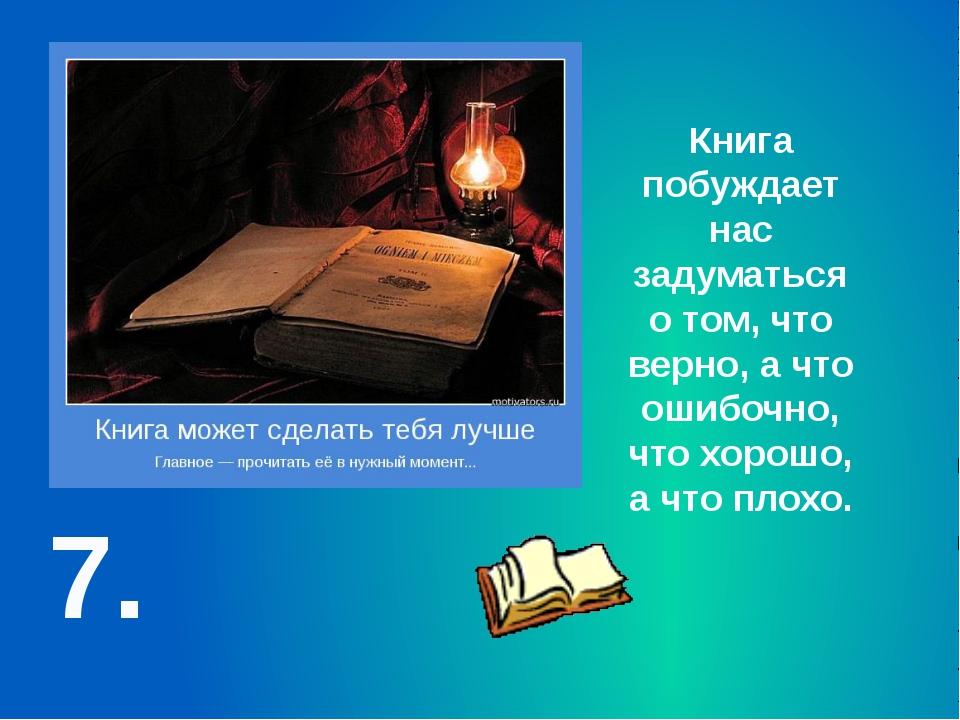 7. Книга побуждает нас задуматься о том, что верно, а что ошибочно, что хорош...