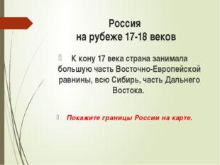 Россия на рубеже 17-18 веков К кону 17 века страна занимала большую часть Вос