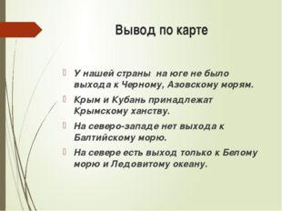 Вывод по карте У нашей страны на юге не было выхода к Черному, Азовскому моря