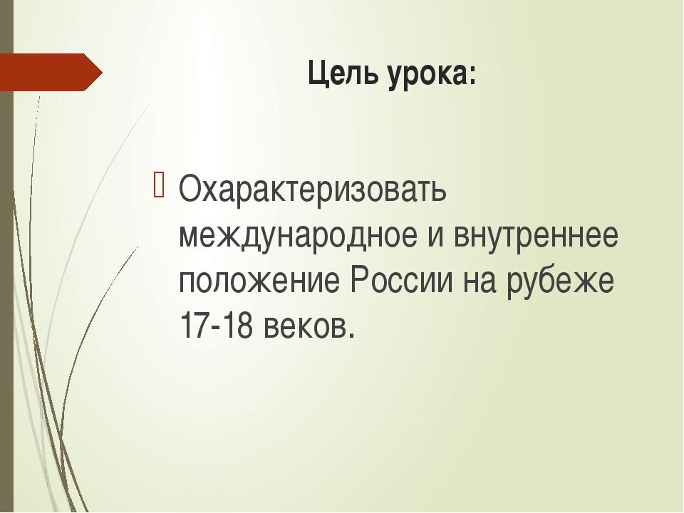 Цель урока: Охарактеризовать международное и внутреннее положение России на р...