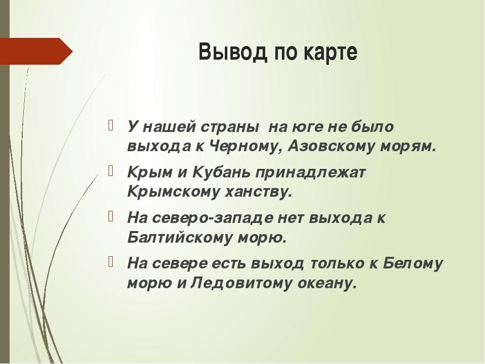 Вывод по карте У нашей страны на юге не было выхода к Черному, Азовскому моря...