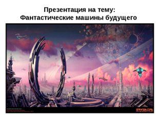 Презентация на тему: Фантастические машины будущего