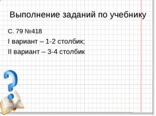 Выполнение заданий по учебнику С. 79 №418 I вариант – 1-2 столбик; II вариант