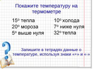 Покажите температуру на термометре Запишите в тетрадях данные о температуре,